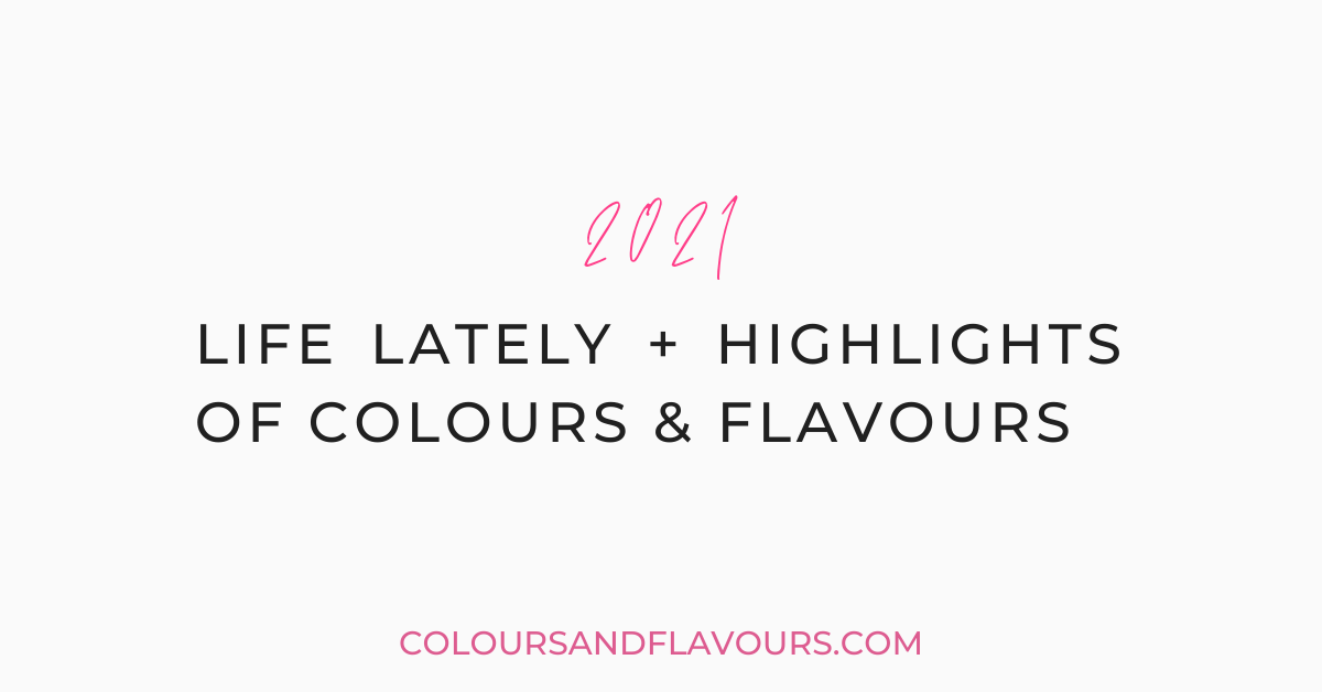 2021: Life Lately + Highlights of Colours & Flavours – Part 1